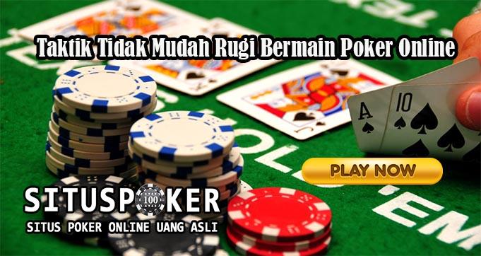 Taktik Tidak Mudah Rugi Bermain Poker Online